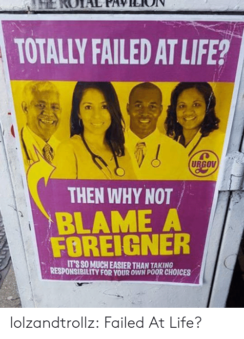 foreigner: TOTALLY FAILED AT LIFE?  URGOV  THEN WHY NOT  BLAME A  FOREIGNER  IT'S SO MUCH EASIER THAN TAKING  RESPONSIBILITY FOR YOUR OWN POOR CHOICES lolzandtrollz:  Failed At Life?