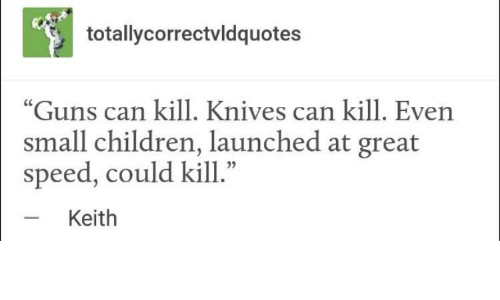 "Children, Guns, and Speed: totallycorrectvldquotes  ""Guns can kill. Knives can kill. Even  small children, launched at great  speed, could kill.""  Keith"