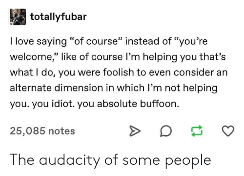 "foolish: totallyfubar  I love saying ""of course"" instead of ""you're  welcome,"" like of course l'm helping you that's  33 L.  what I do, you were foolish to even consider an  alternate dimension in which I'm not helping  you. you idiot. you absolute buffoon.  25,085 notes The audacity of some people"