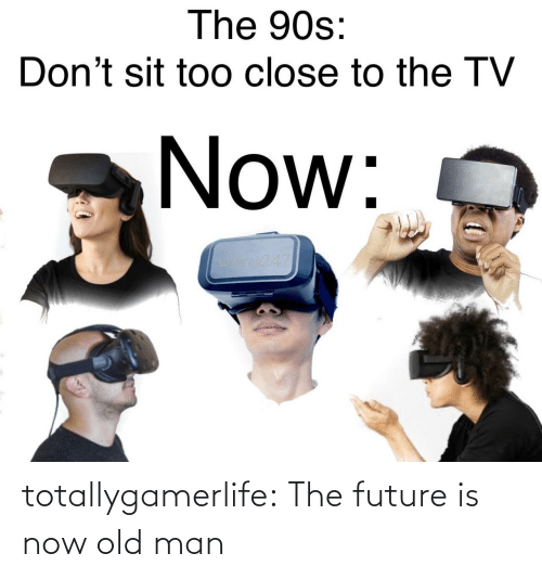 Old: totallygamerlife: The future is now old man