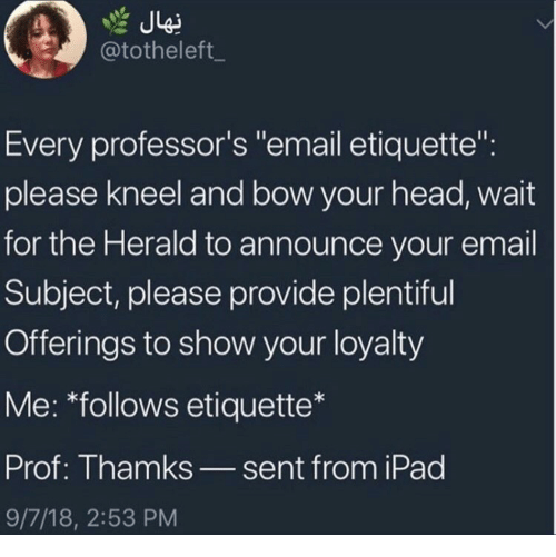 "herald: @totheleft_  Every professor's ""email etiquette"":  please kneel and bow your head, wait  for the Herald to announce your email  Subject, please provide plentiful  Offerings to show your loyalty  Me: *follows etiquette*  Prof: Thamks_sent from iPad  9/7/18, 2:53 PM"