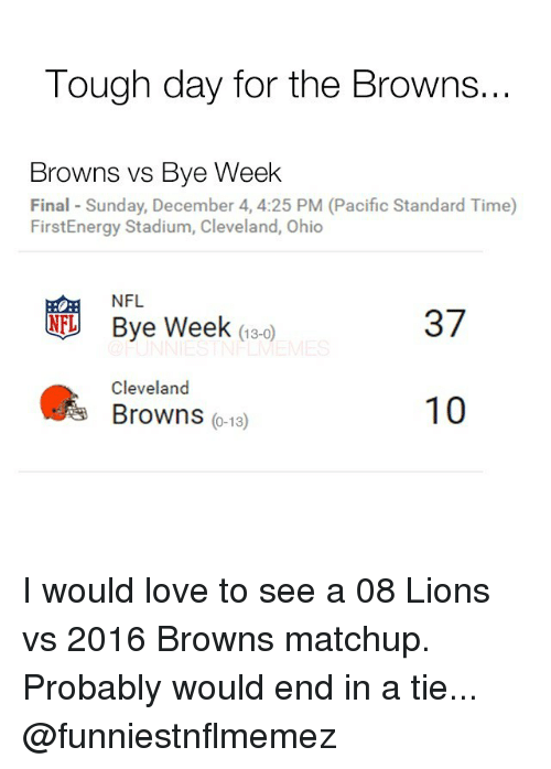 Bye Week: Tough day for the Browns...  Browns vs Bye Week  Final Sunday, December 4, 4:25 PM (Pacific Standard Time)  FirstEnergy Stadium, Cleveland, Ohio  NFL  NFL Bye Week  37  13-0  Cleveland  10  Browns  0-13 I would love to see a 08 Lions vs 2016 Browns matchup. Probably would end in a tie... @funniestnflmemez
