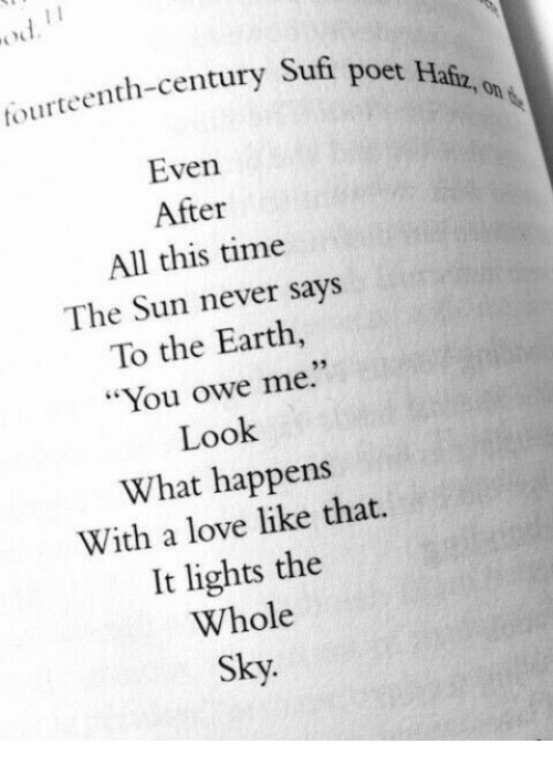 """Love, Earth, and Time: tourteenth-century Sufi  poet Hafz, on  Even  After  All this time  The Sun never says  To the Earth  """"You owe me.""""  Look  What happens  With a love like that.  It lights the  Whole  Sky.  93"""