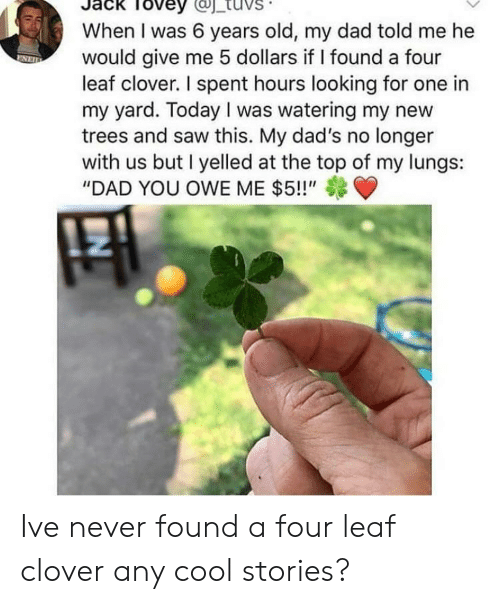 """owe: Tovey  When I was 6 years old, my dad told me he  would give me 5 dollars if I found a four  leaf clover. I spent hours looking for one in  my yard. Today I was watering my new  trees and saw this. My dad's no longer  with us but I yelled at the top of my lungs:  """"DAD YOU OWE ME $5!!"""" Ive never found a four leaf clover any cool stories?"""