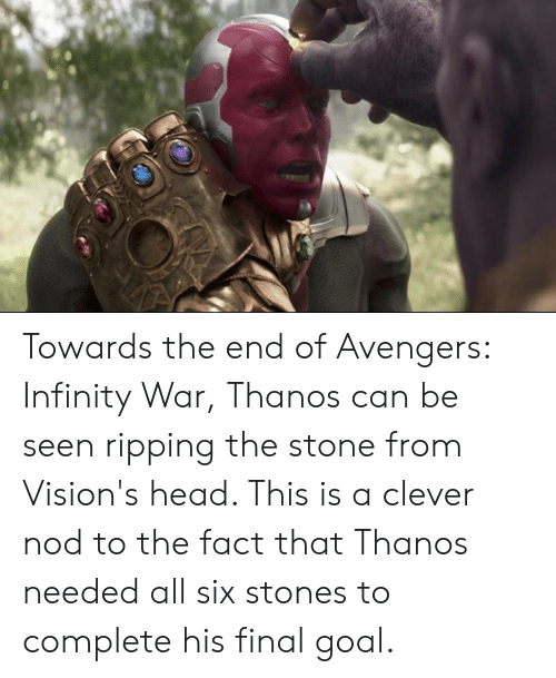 Head, Avengers, and Goal: Towards the end of Avengers: Infinity War, Thanos can be seen ripping the stone from Vision's head. This is a clever nod to the fact that Thanos needed all six stones to complete his final goal.