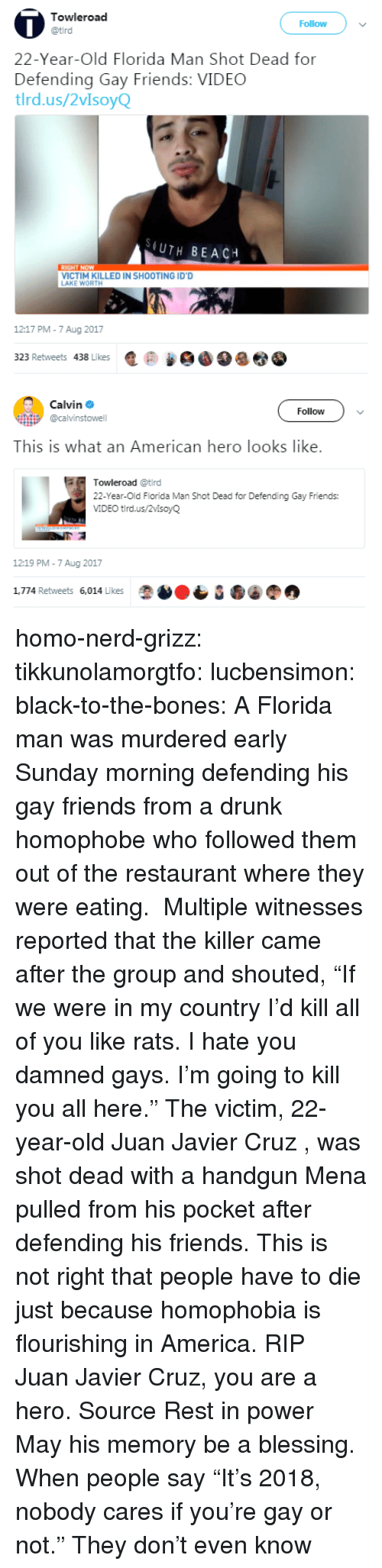 "the killer: Towleroad  Follow  22-Year-Old Florida Man Shot Dead for  Defending Gay Friends: VIDEC  tlrd.us/2vIsoyQ  (UTH BEACH  VICTIM KILLED IN SHOOTING ID'D  AKE WORTH  1217 PM-7 Aug 2017  323 Retweets 438 Likes匿@   Calvin Φ  @calvinstowell  Follow  This is what an American hero looks like.  Towleroad @tird  22-Year-Old Florida Man Shot Dead for Defending Gay Friends:  VIDEO tird.us/2vlsoyQ  12:19 PM-7 Aug 2017  1,774 Retweets 6,014 Likes homo-nerd-grizz: tikkunolamorgtfo:  lucbensimon:  black-to-the-bones:     A Florida man was murdered early Sunday morning defending his gay friends from a drunk homophobe who followed them out of the restaurant where they were eating.  Multiple witnesses reported that the killer came after the group and shouted, ""If we were in my country I'd kill all of you like rats. I hate you damned gays. I'm going to kill you all here.""   The victim, 22-year-old Juan Javier Cruz , was shot dead with a handgun Mena pulled from his pocket after defending his friends.   This is not right that people have to die just because homophobia is flourishing in America. RIP   Juan Javier Cruz, you are a hero. Source   Rest in power  May his memory be a blessing.   When people say ""It's 2018, nobody cares if you're gay or not."" They don't even know"