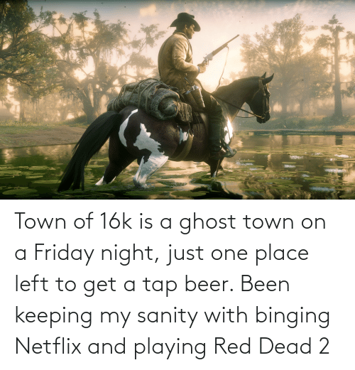 red dead: Town of 16k is a ghost town on a Friday night, just one place left to get a tap beer. Been keeping my sanity with binging Netflix and playing Red Dead 2