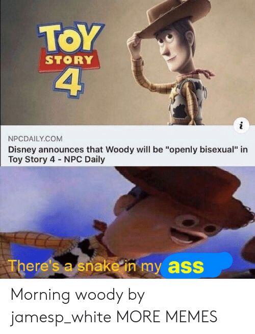 """npc: ToY  4  STORY  NPCDAILY.COM  Disney announces that Woody will be """"openly bisexual"""" in  Toy Story 4 NPC Daily  There's a snake in my ass Morning woody by jamesp_white MORE MEMES"""