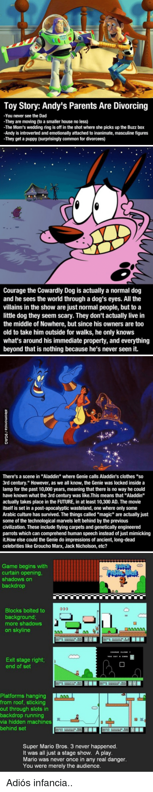 """Aladdin, Clothes, and Courage the Cowardly Dog: Toy Story: Andy's Parents Are Divorcing  -You never see the Dad  -They are moving (to a smaller house no less)  The Mom's wedding ring is off in the shot where she picks up the Buzz box  -Andy is introverted and emotionally attached to inanimate, masculine figures  -They get a puppy (surprisingly common for divorcees)   Courage the Cowardly Dog is actually a normal dog  and he sees the world through a dog's eyes. All the  villains in the show are just normal people, but to a  little dog they seem scary. They don't actually live in  the middle of Nowhere, but since his owners are too  old to take him outside for walks, he only knows  what's around his immediate property, and everything  beyond that is nothing because he's never seen it.   There's a scene in """"Aladdin"""" where Genie calls Aladdin's clothes """"so  3rd century."""" However, as we all know, the Genie was locked inside a  lamp for the past 10,000 years, meaning that there is no way he could  have known what the 3rd century was like.This means that """"Aladdin""""  actually takes place in the FUTURE, in at least 10,300 AD. The movie  itself is set in a post-apocalyptic wasteland, one where only some  Arabic culture has survived. The things called """"magic"""" are actually just  some of the technological marvels left behind by the previous  civilization. These include flying carpets and genetically engineered  parrots which can comprehend human speech instead of just mimicking  t.How else could the Genie do impressions of ancient, long-dead  celebrities like Groucho Marx, Jack Nicholson, etc?   Game begins with  curtain opening,  shadows on  backdrop  3  Blocks bolted to  background  more shadows  on skyline  Exit stage right  end of set  Platforms hanging  from roof, sticking  out through slots in  backdrop running  via hidden machines  behind set  囫厘.  Super Mario Bros. 3 never happened.  It was all just a stage show. A play.  Mario was never once in any real danger.  You were"""