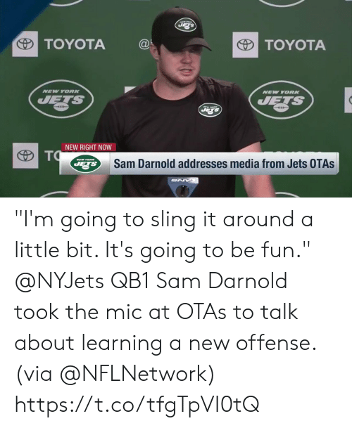 "Memes, Toyota, and Jets: TOYOTA@  TOYOTA  NEV YORK  NEW YORN  4111  NEW RIGHT NOW  Sam Darnold addresses media from Jets OTAs ""I'm going to sling it around a little bit. It's going to be fun.""  @NYJets QB1 Sam Darnold took the mic at OTAs to talk about learning a new offense. (via @NFLNetwork) https://t.co/tfgTpVI0tQ"
