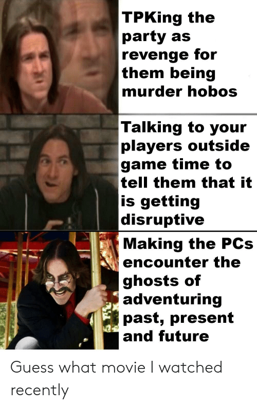 Future, Party, and Revenge: TPKing the  party as  |revenge for  them being  murder hobos  Talking to your  players outside  game time to  tell them that it  is getting  disruptive  Making the PCs  encounter the  ghosts of  adventuring  past, present  and future Guess what movie I watched recently