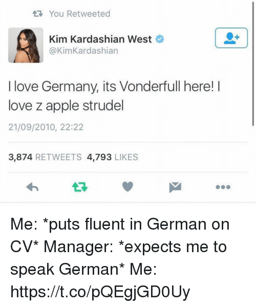 germane: tR, You Retweeted  Kim Kardashian West  @Kim Kardashian  I love Germany, its Vonderfull here! I  love z apple strudel  21/09/2010, 22:22  3.874  RETWEETS  4.793  LIKES Me: *puts fluent in German on CV*  Manager: *expects me to speak German* Me: https://t.co/pQEgjGD0Uy