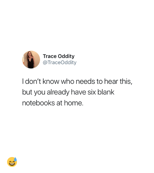 Oddity: Trace Oddity  @TraceOddity  Idon't know who needs to hear this,  but you already have six blank  notebooks at home. 😅