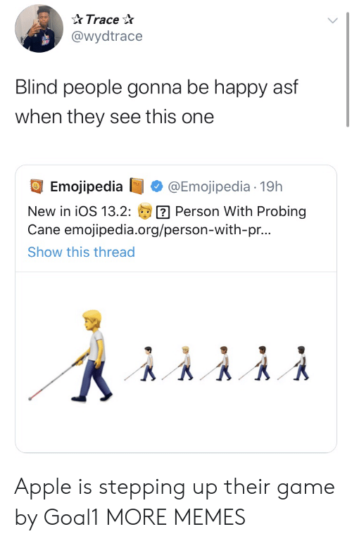 blind: Trace  @wydtrace  Blind people gonna be happy asf  when they see this one  Emojipedia  @Emojipedia 19h  Person With Probing  Cane emojipedia.org/person-with-pr...  New in iOS 13.2:  Show this thread Apple is stepping up their game by Goal1 MORE MEMES