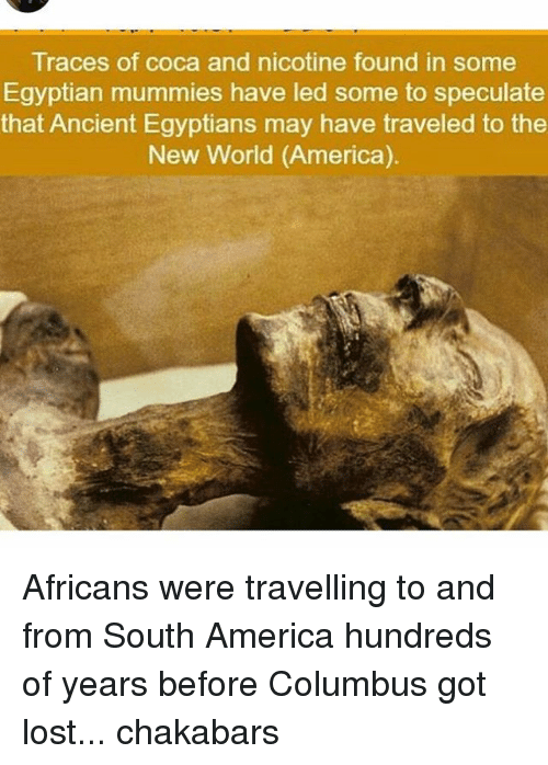 America, Memes, and Lost: Traces of coca and nicotine found in some  Egyptian mummies have led some to speculate  that Ancient Egyptians may have traveled to the  New World (America). Africans were travelling to and from South America hundreds of years before Columbus got lost... chakabars