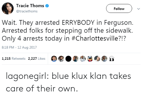 Ferguson: Tracie Thoms  @traciethoms  Follow  Wait. They arrested ERRYBODY in Ferguson.  Arrested folks for stepping off the sidewalk.  Only 4 arrests today in #Charlottesville?!?  8:18 PM - 12 Aug 2017  1,215 Retweets 2,227 Likes lagonegirl:   blue klux klan takes care of their own.