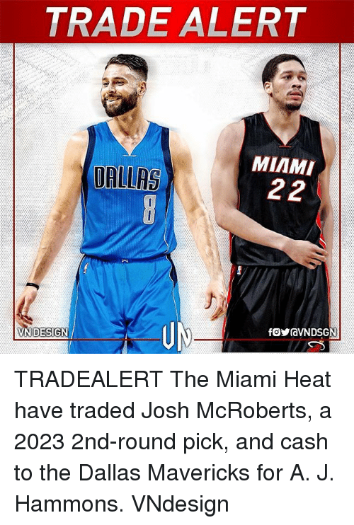 The Miami Heat: TRADE ALERT  MIAMI  UALLAS TRADEALERT The Miami Heat have traded Josh McRoberts, a 2023 2nd-round pick, and cash to the Dallas Mavericks for A. J. Hammons. VNdesign