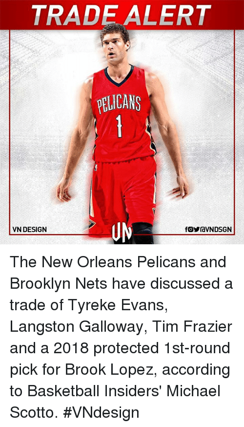 Brook Lopez: TRADE ALERT  VN DESIGN  fOYraVNDSGN The New Orleans Pelicans and Brooklyn Nets have discussed a trade of Tyreke Evans, Langston Galloway, Tim Frazier and a 2018 protected 1st-round pick for Brook Lopez, according to Basketball Insiders' Michael Scotto.  #VNdesign