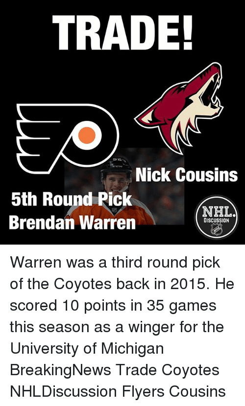 winger: TRADE!  Nick Cousins  5th Round Pick  NHLA  Brendan Warren  DISCUSSION Warren was a third round pick of the Coyotes back in 2015. He scored 10 points in 35 games this season as a winger for the University of Michigan BreakingNews Trade Coyotes NHLDiscussion Flyers Cousins