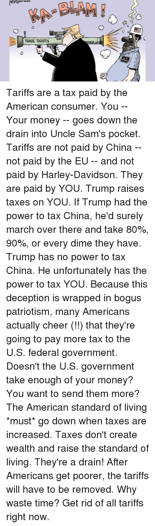 Dank, Money, and Taxes: TRADE TARIFFS Tariffs are a tax paid by the American consumer.  You -- Your money -- goes down the drain into Uncle Sam's pocket.  Tariffs are not paid by China -- not paid by the EU -- and not paid by Harley-Davidson.  They are paid by YOU. Trump raises taxes on YOU.  If Trump had the power to tax China, he'd surely march over there and take 80%, 90%, or every dime they have.  Trump has no power to tax China.   He unfortunately has the power to tax YOU.  Because this deception is wrapped in bogus patriotism, many Americans actually cheer (!!) that they're going to pay more tax to the U.S. federal government.  Doesn't the U.S. government take enough of your money?  You want to send them more?  The American standard of living *must* go down when taxes are increased. Taxes don't create wealth and raise the standard of living. They're a drain!  After Americans get poorer, the tariffs will have to be removed.   Why waste time?   Get rid of all tariffs right now.