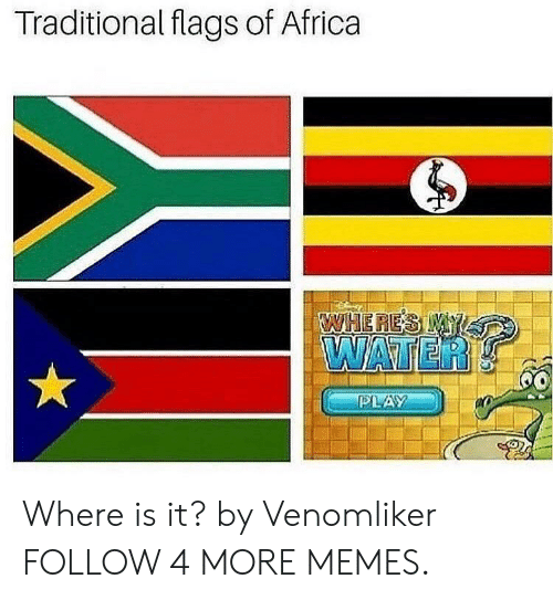 Wheres My: Traditional flags of Africa  WHERES MY  WATER  60  PLAY Where is it? by Venomliker FOLLOW 4 MORE MEMES.