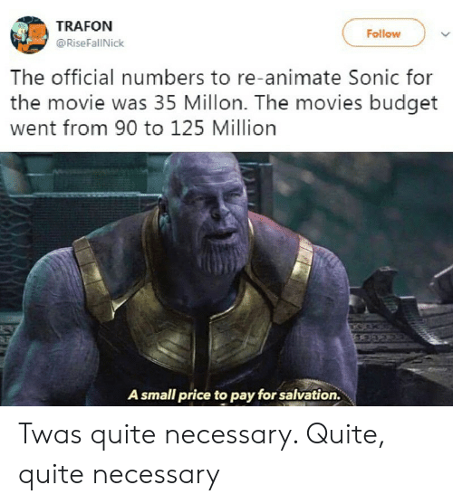 Movies, Budget, and Movie: TRAFON  Follow  @RiseFallNick  The official numbers to re-animate Sonic for  the movie was 35 Millon. The movies budget  went from 90 to 125 Million  A small price to pay for salvation. Twas quite necessary. Quite, quite necessary