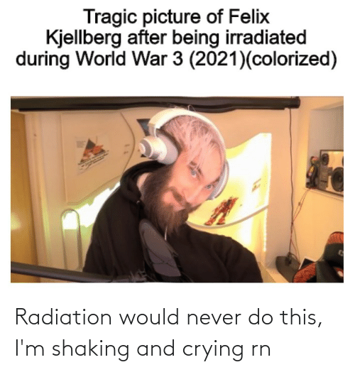 Felix Kjellberg: Tragic picture of Felix  Kjellberg after being irradiated  during World War 3 (2021)(colorized) Radiation would never do this, I'm shaking and crying rn