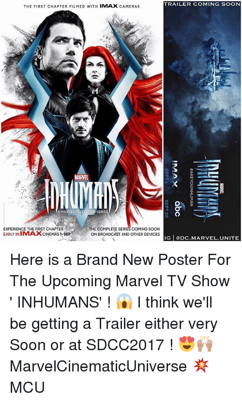 posterization: TRAILER COMING SOON  THE FIRST CHAPTER FILMED WITH IMAX CAMERAS  MARVEL  Tm  A MARVEL TELEVISION SERIES  EXPERIENCE THE FIRST CHAPTER  EARLY INIMAXCINEMAS I-SEP  THE COMPLETE SERIES COMING SOON  ON BROADCAST AND OTHER DEVICES  IG eDC.MARVEL.UNITE Here is a Brand New Poster For The Upcoming Marvel TV Show ' INHUMANS' ! 😱 I think we'll be getting a Trailer either very Soon or at SDCC2017 ! 😍🙌🏽 MarvelCinematicUniverse 💥 MCU