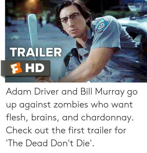 Adam Driver: TRAILER  F HD Adam Driver and Bill Murray go up against zombies who want flesh, brains, and chardonnay. Check out the first trailer for 'The Dead Don't Die'.