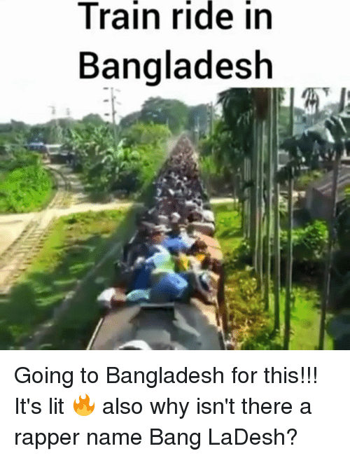 It's lit: Train  ride  in  Bangladesh Going to Bangladesh for this!!! It's lit 🔥 also why isn't there a rapper name Bang LaDesh?