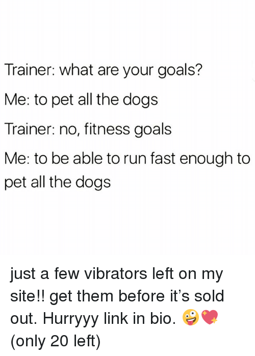 Dogs, Goals, and Run: Trainer: what are your goals?  Me: to pet all the dogs  Trainer: no, fitness goals  Me: to be able to run fast enough to  pet all the dogs just a few vibrators left on my site!! get them before it's sold out. Hurryyy link in bio. 🤪💖 (only 20 left)