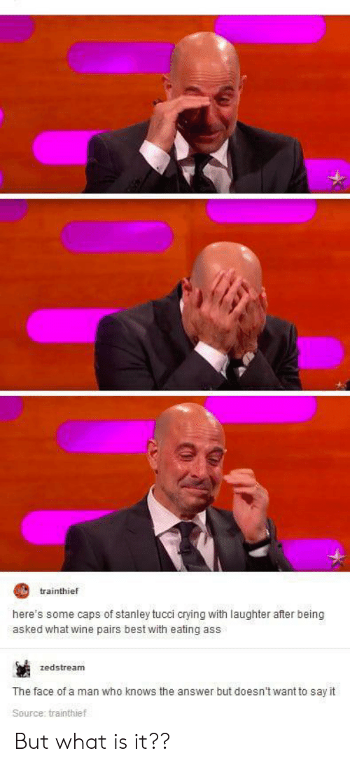 Ass, Crying, and Wine: trainthief  here's some caps of stanley tucci crying with laughter after being  asked what wine pairs best with eating ass  zedstream  The face of a man who knows the answer but doesn't want to say it  Source: trainthief But what is it??
