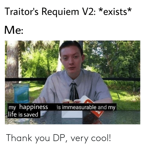 Life, Thank You, and Cool: Traitor's Requiem V2: *exists  Me:  |my happinessis immeasurable and my  life is saved Thank you DP, very cool!