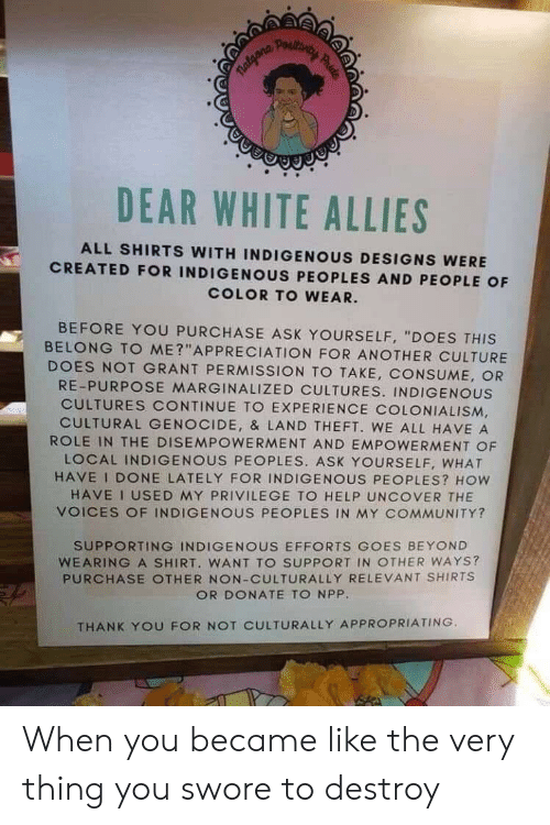 "Community, Facepalm, and Thank You: TRalgana  P mιοό.  DEAR WHITE ALLIES  ALL SHIRTS WITH INDIGENOUS DESIGNS WERE  CREATED FOR INDIGENOUS PEOPLES AND PEOPLE OF  COLOR TO WEAR.  BEFORE YOU PURCHASE ASK YOURSELF, ""DOES THIS  BELONG TO ME?""APPRECIATION FOR ANOTHER CULTURE  DOES NOT GRANT PERMISSION TO TAKE, CONSUME, OR  RE-PURPOSE MARGINALIZED CULTURES. INDIGENOUS  CULTURES CONTINUE TO EXPERIENCE COLONIALISM  CULTURAL GENOCIDE, & LAND THEFT. WE ALL HAVE A  ROLE IN THE DISEMPOWERMENT AND EMPOWERMENT OF  LOCAL INDIGENOUS PEOPLES. ASK YOURSELF, WHAT  HAVE I DONE LATELY FOR INDIGENOUS PEOPLES? HOW  HAVE I USED MY PRIVILEGE TO HELP UNCOVER THE  VOICES OF INDIGENOUS PEOPLES IN MY COMMUNITY?  SUPPORTING INDIGENOUS EFFORTS COES BEYOND  WEARING A SHIRT. WANT TO SUPPORT IN OTHER WAYS?  PURCHASE OTHER NON-CULTURALLY RELEVANT SHIRTS  OR DONATE TO NPP.  THANK YOU FOR NOT CULTURALLY APPROPRIATING. When you became like the very thing you swore to destroy"
