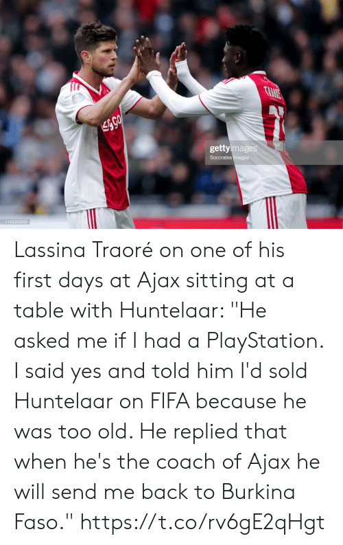 "fifa: TRANE  gettyimages  Soccrates Images  1143363600 Lassina Traoré on one of his first days at Ajax sitting at a table with Huntelaar: ""He asked me if I had a PlayStation. I said yes and told him I'd sold Huntelaar on FIFA because he was too old. He replied that when he's the coach of Ajax he will send me back to Burkina Faso."" https://t.co/rv6gE2qHgt"