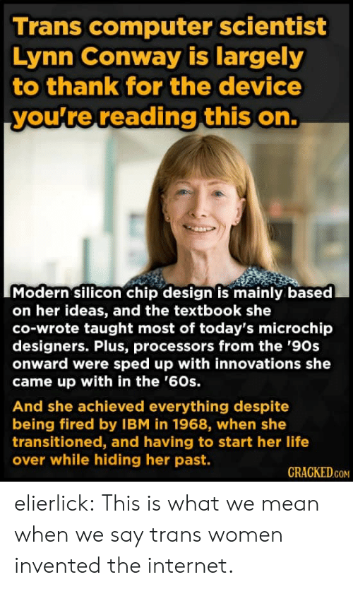 ibm: Trans computer scientist  Lynn Conway is largely  to thank for the device  you're reading this on.  Modern silicon chip design is mainly based  on her ideas, and the textbook she  co-wrote taught most of today's microchip  designers. Plus, processors from the '90s  onward were sped up with innovations she  came up with in the '60s.  And she achieved everything despite  being fired by IBM in 1968, when she  transitioned, and having to start her life  over while hiding her past.  CRACKED.COM elierlick:  This is what we mean when we say trans women invented the internet.
