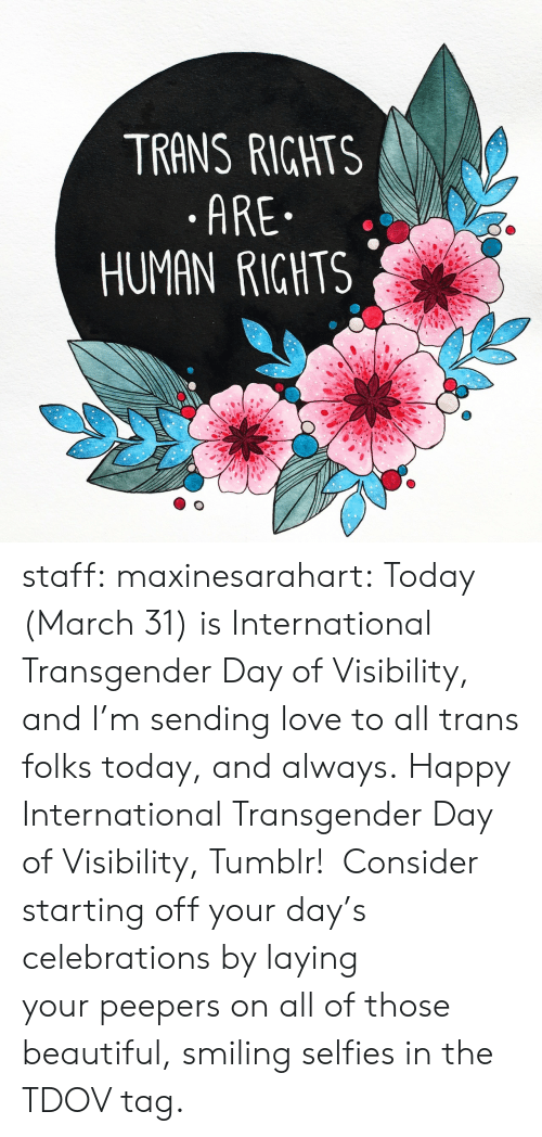 celebrations: TRANS RIGHTS  .ARE  HUMAN RIGHTS staff: maxinesarahart: Today (March 31) is International Transgender Day of Visibility, and I'm sending love to all trans folks today, and always. Happy International Transgender Day of Visibility, Tumblr! Consider starting off your day's celebrations by laying yourpeepers on all of those beautiful, smiling selfies in the TDOV tag.