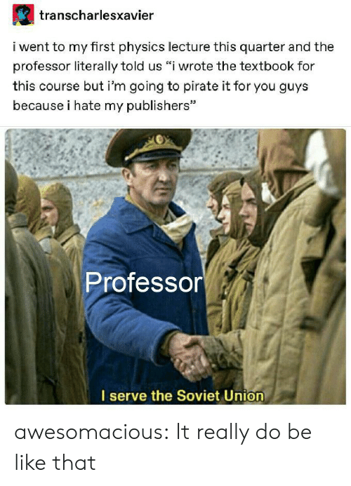 "Pirate: transcharlesxavier  i went to my first physics lecture this quarter and the  professor literally told us ""i wrote the textbook for  this course but i'm going to pirate it for you guys  because i hate my publishers""  Professor  I serve the Soviet Union awesomacious:  It really do be like that"