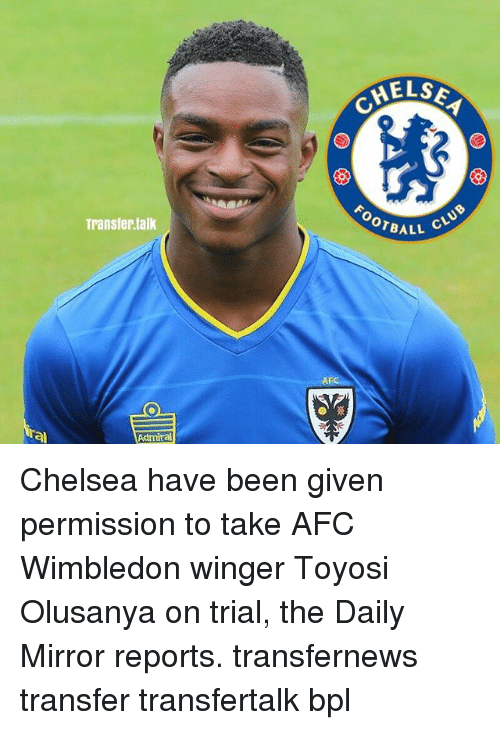 winger: Transfer talk  Admiral  AFC  MEL SA  OTBALL  CLUB Chelsea have been given permission to take AFC Wimbledon winger Toyosi Olusanya on trial, the Daily Mirror reports. transfernews transfer transfertalk bpl