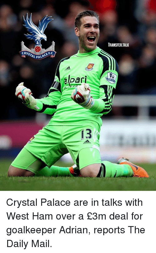 crystal palace: TRANSFER.TALK  CRYSTAL PA  L PALA  CE F.C.  PALACE FC  ari  13 Crystal Palace are in talks with West Ham over a £3m deal for goalkeeper Adrian, reports The Daily Mail.
