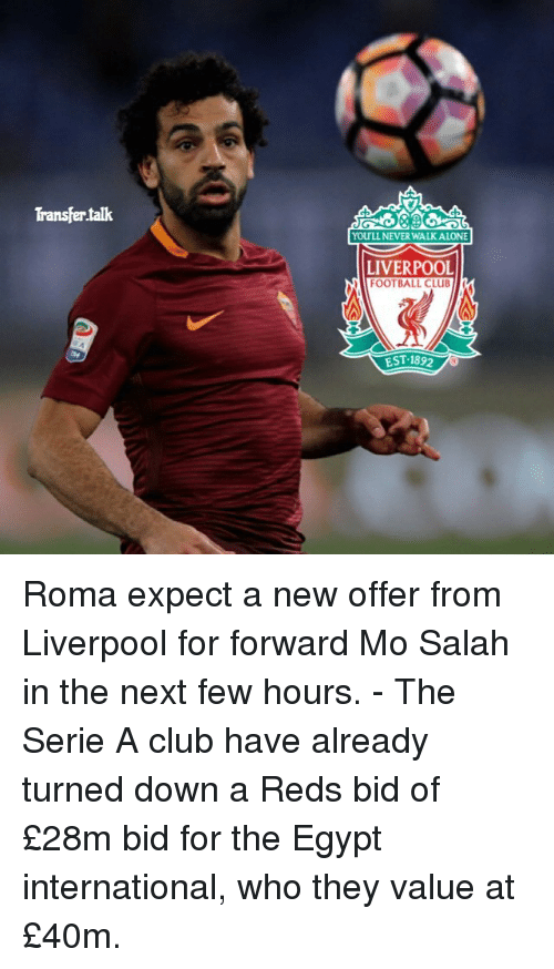 Egypte: Transfertalk  YOULL NEVER WALK ALONE  LIVERPOOL  FOOTBALL CLUB  EST. 1892 Roma expect a new offer from Liverpool for forward Mo Salah in the next few hours. - The Serie A club have already turned down a Reds bid of £28m bid for the Egypt international, who they value at £40m.