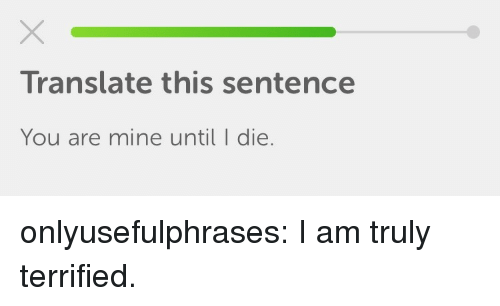 you are mine: Translate this sentence  You are mine until I die. onlyusefulphrases: I am truly terrified.