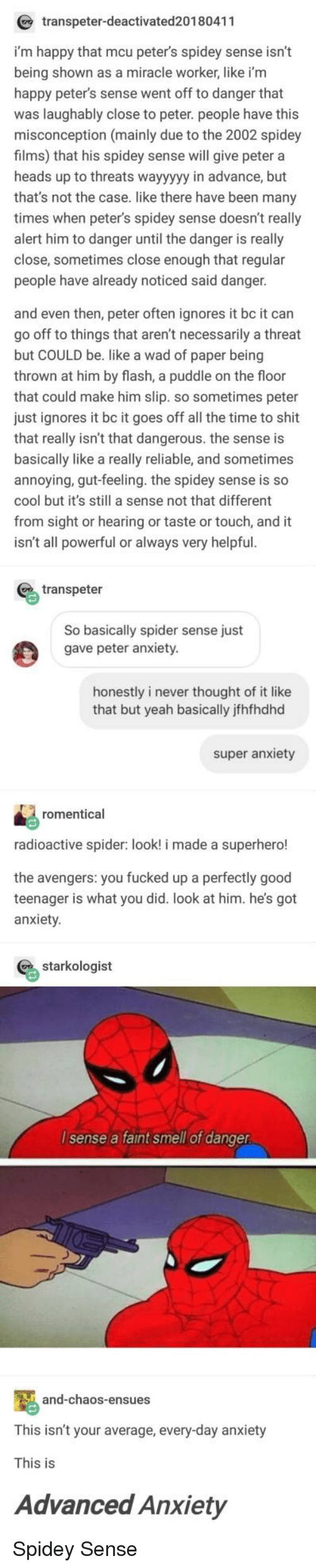 Be Like, Shit, and Smell: transpeter-deactivated20180411  i'm happy that mcu peter's spidey sense isn't  being shown as a miracle worker, like i'm  happy peter's sense went off to danger that  was laughably close to peter. people have this  misconception (mainly due to the 2002 spidey  films) that his spidey sense will give peter a  heads up to threats wayyyyy in advance, but  that's not the case. like there have been many  times when peter's spidey sense doesn't really  alert him to danger until the danger is really  close, sometimes close enough that regular  people have already noticed said danger.  and even then, peter often ignores it bc it can  go off to things that aren't necessarily a threat  but COULD be. like a wad of paper being  thrown at him by flash, a puddle on the floor  that could make him slip. so sometimes peter  just ignores it bc it goes off all the time to shit  that really isn't that dangerous. the sense is  basically like a really reliable, and sometimes  annoying, gut-feeling. the spidey sense is so  cool but it's still a sense not that different  from sight or hearing or taste or touch, and it  isn't all powerful or always very helpful  % transpeter  So basically spider sense just  gave peter anxiety.  honestly i never thought of it like  that but yeah basically jfhfhdhd  super anxiety  romentical  radioactive spider: look! i made a superhero!  the avengers: you fucked up a perfectly good  teenager is what you did. look at him. he's got  anxiety  % starkologist  I sense a faint smell of danger  and-chaos-ensues  This isn't your average, every-day anxiety  This is  Advanced Anxiety Spidey Sense