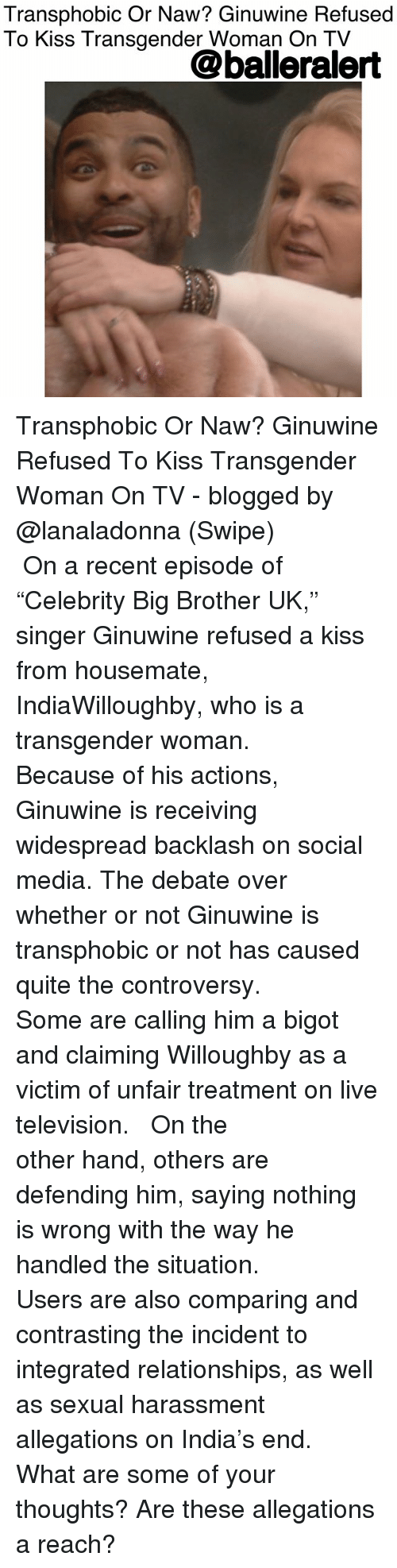 "Memes, Relationships, and Social Media: Transphobic Or Naw? Ginuwine Refused  To Kiss Transgender Woman On TV  @balleralert Transphobic Or Naw? Ginuwine Refused To Kiss Transgender Woman On TV - blogged by @lanaladonna (Swipe) ⠀⠀⠀⠀⠀⠀⠀ ⠀⠀⠀⠀⠀⠀⠀ On a recent episode of ""Celebrity Big Brother UK,"" singer Ginuwine refused a kiss from housemate, IndiaWilloughby, who is a transgender woman. ⠀⠀⠀⠀⠀⠀⠀ ⠀⠀⠀⠀⠀⠀⠀ Because of his actions, Ginuwine is receiving widespread backlash on social media. The debate over whether or not Ginuwine is transphobic or not has caused quite the controversy. ⠀⠀⠀⠀⠀⠀⠀ ⠀⠀⠀⠀⠀⠀⠀ Some are calling him a bigot and claiming Willoughby as a victim of unfair treatment on live television. ⠀⠀⠀⠀⠀⠀⠀ ⠀⠀⠀⠀⠀⠀⠀ On the other hand, others are defending him, saying nothing is wrong with the way he handled the situation. ⠀⠀⠀⠀⠀⠀⠀ ⠀⠀⠀⠀⠀⠀⠀ Users are also comparing and contrasting the incident to integrated relationships, as well as sexual harassment allegations on India's end. ⠀⠀⠀⠀⠀⠀⠀ What are some of your thoughts? Are these allegations a reach?"