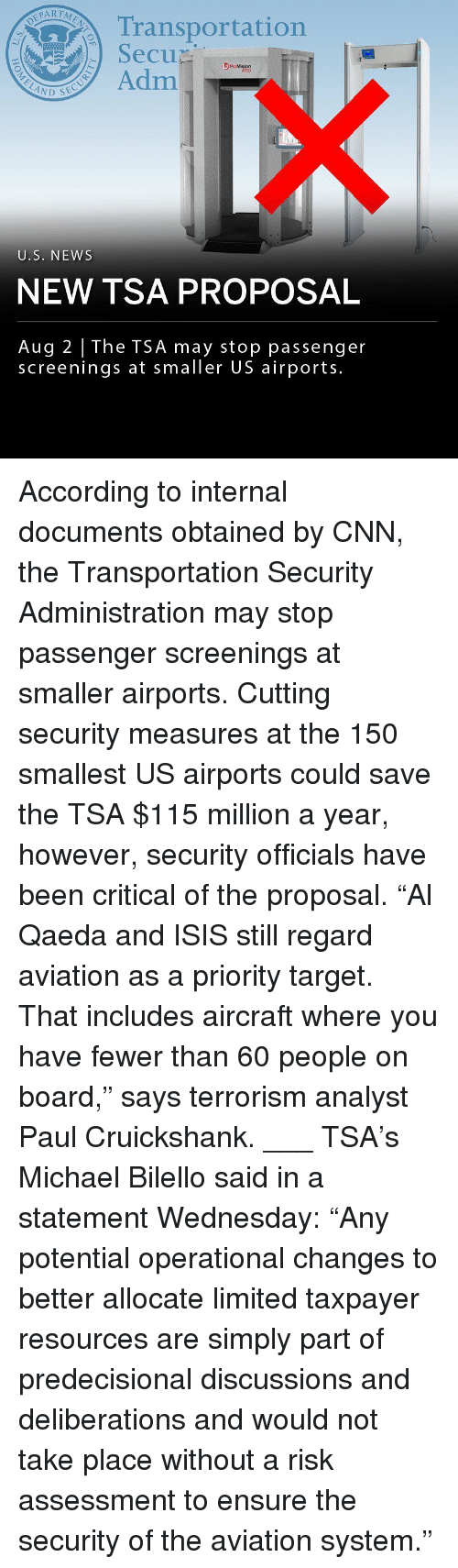 """cnn.com, Isis, and Memes: Transportation  SecuD  se  3 ProVision  ATD  Adm  U.S. NEWS  NEW TSA PROPOSAL  Aug 2 The TSA may stop passenger  screenings at smaller US airports. According to internal documents obtained by CNN, the Transportation Security Administration may stop passenger screenings at smaller airports. Cutting security measures at the 150 smallest US airports could save the TSA $115 million a year, however, security officials have been critical of the proposal. """"Al Qaeda and ISIS still regard aviation as a priority target. That includes aircraft where you have fewer than 60 people on board,"""" says terrorism analyst Paul Cruickshank. ___ TSA's Michael Bilello said in a statement Wednesday: """"Any potential operational changes to better allocate limited taxpayer resources are simply part of predecisional discussions and deliberations and would not take place without a risk assessment to ensure the security of the aviation system."""""""