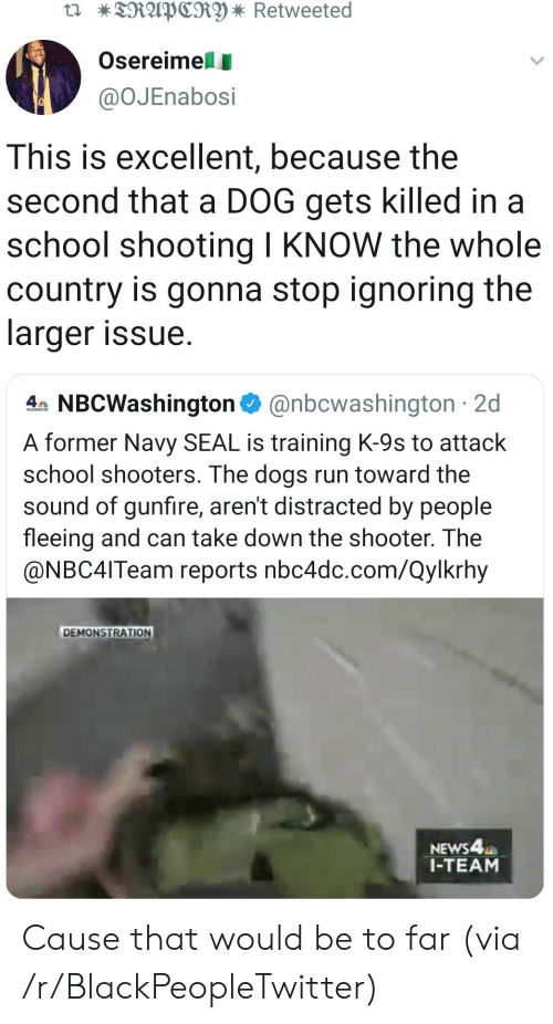 Reports: TRAPCRY * Retweeted  Osereimell  @OJEnabosi  This is excellent, because the  second that a DOG gets killed in a  school shooting I KNOW the whole  country is gonna stop ignoring the  larger issue  4 NBCWashington@nbcwashington 2d  A former Navy SEAL is training K-9s to attack  school shooters. The dogs run toward the  sound of gunfire, aren't distracted by people  fleeing and can take down the shooter. The  @NBC4ITeam reports nbc4dc.com/Qylkrhy  DEMONSTRATION  NEWS4  1-TEAM Cause that would be to far (via /r/BlackPeopleTwitter)