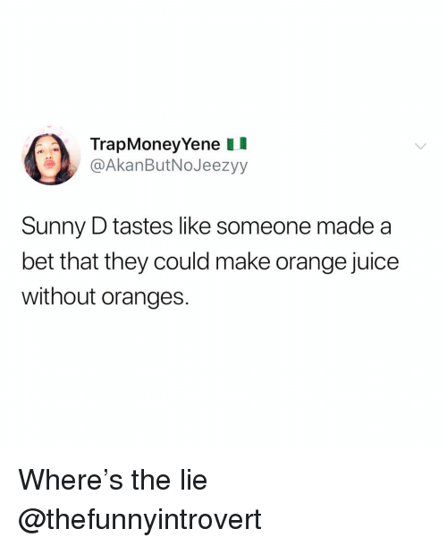 Funny, Juice, and Orange: TrapMoneyYene II  @AkanButNoJeezyy  Sunny D tastes like someone made a  bet that they could make orange juice  without oranges. Where's the lie @thefunnyintrovert
