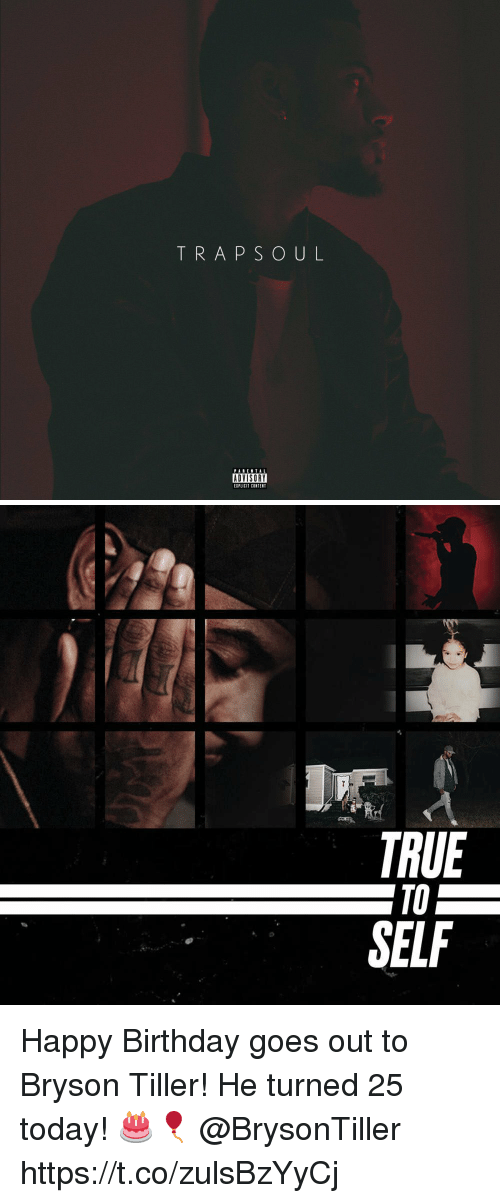 Bryson: TRAPSOUL  PABENTAL  ADVISORY  EIPLICIT CONTENT   TRUE  TO  SELF Happy Birthday goes out to Bryson Tiller! He turned 25 today! 🎂🎈 @BrysonTiller https://t.co/zulsBzYyCj