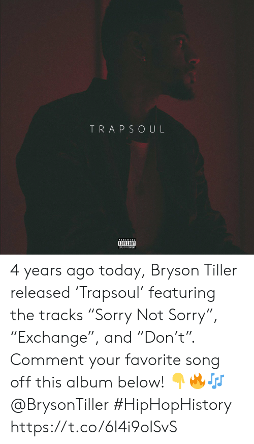 "Bryson Tiller, Parental Advisory, and Sorry: TRAPSOUL  PARENTAL  ADVISORY  EIPLICIT CONTENT 4 years ago today, Bryson Tiller released 'Trapsoul' featuring the tracks ""Sorry Not Sorry"", ""Exchange"", and ""Don't"". Comment your favorite song off this album below! 👇🔥🎶 @BrysonTiller #HipHopHistory https://t.co/6I4i9oISvS"