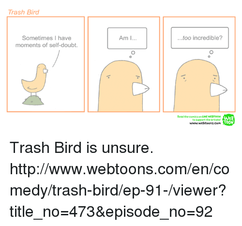 Unsureness: Trash Bird  Sometimes I have  moments of self-doubt.  Am I  ...too incredible?  Read the comics on LINE wERTOON  to support the artist  www.webtoons.coM  A00 Trash Bird is unsure. http://www.webtoons.com/en/comedy/trash-bird/ep-91-/viewer?title_no=473&episode_no=92